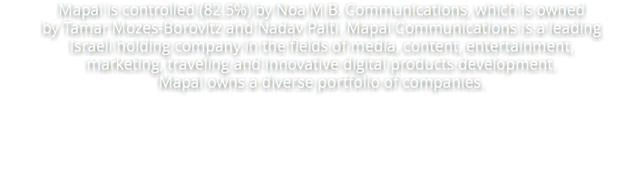 Mapal is controlled (82.5%) by Noa M.B. Communications, which is owned by Tamar Mozes-Borovitz and Nadav Palti. Mapal Communications is a leading Israeli holding company in the fields of media, content, entertainment, marketing, traveling and innovative digital products development. Mapal owns a diverse portfolio of companies.
